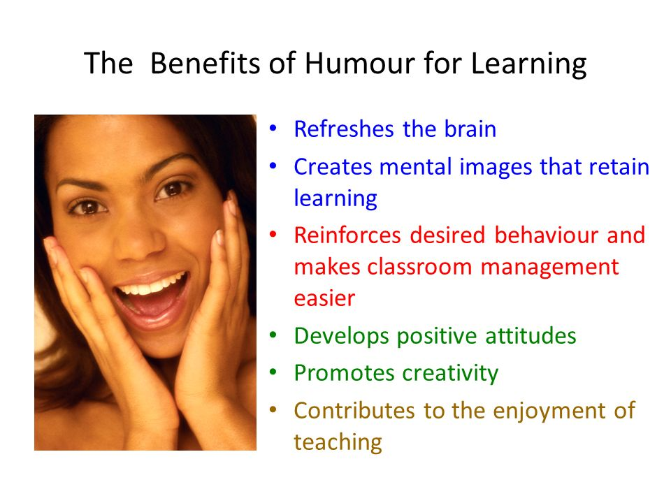 The Benefits of Humour for Learning Refreshes the brain Creates mental images that retain learning Reinforces desired behaviour and makes classroom ma
