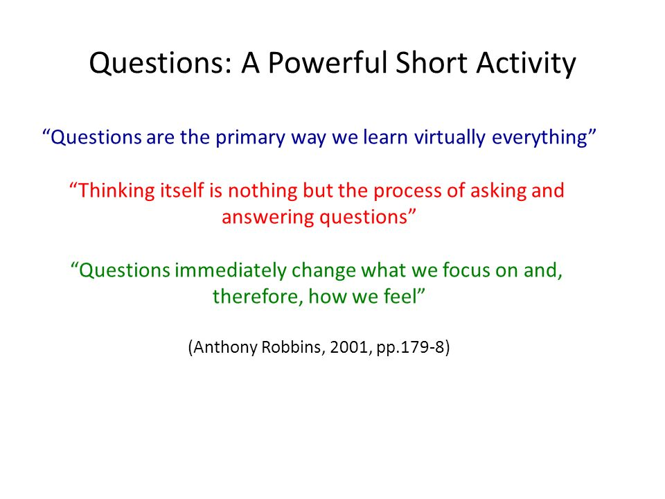Questions: A Powerful Short Activity Questions are the primary way we learn virtually everything Thinking itself is nothing but the process of asking