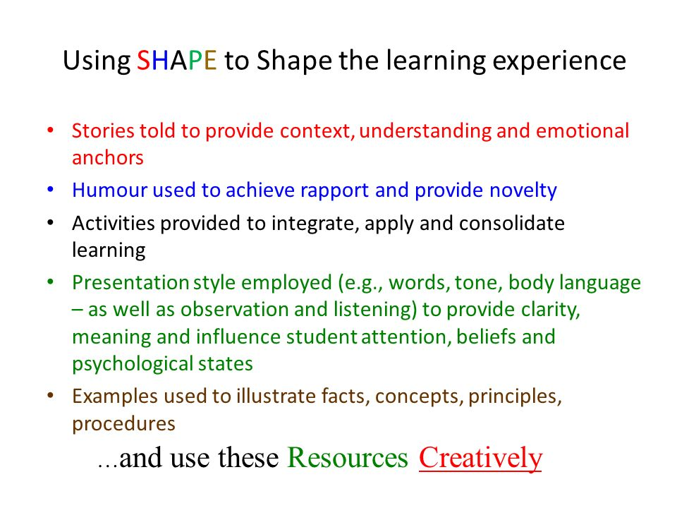 Using SHAPE to Shape the learning experience Stories told to provide context, understanding and emotional anchors Humour used to achieve rapport and p