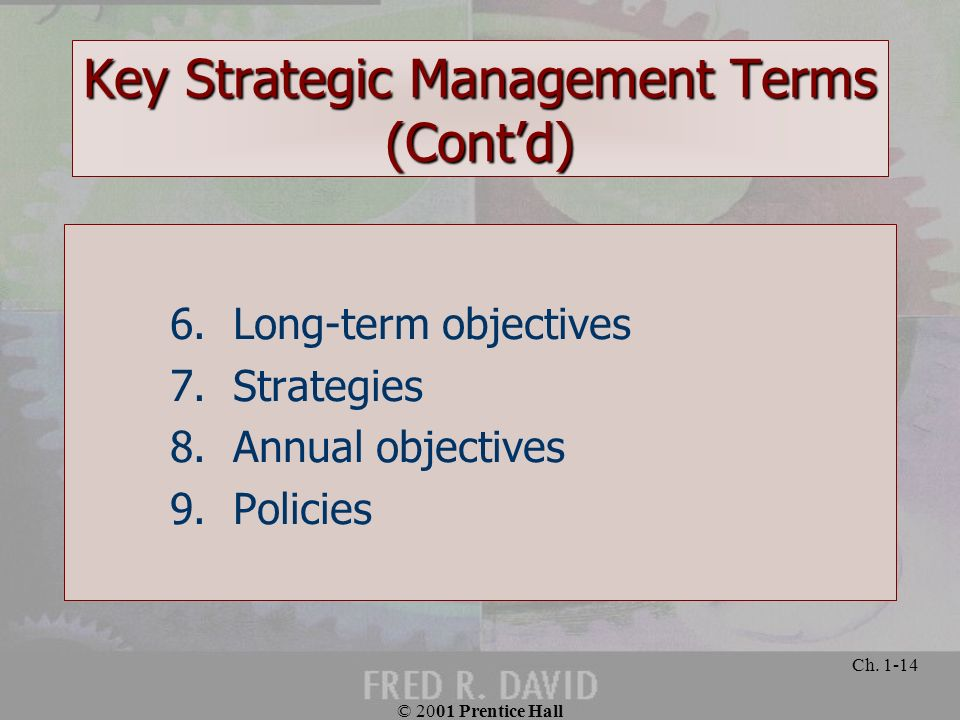 © 2001 Prentice Hall Ch. 1-14 Key Strategic Management Terms (Contd) 6. Long-term objectives 7. Strategies 8. Annual objectives 9. Policies