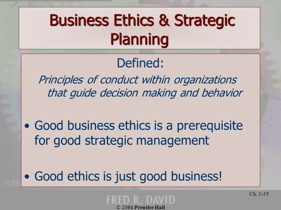© 2001 Prentice Hall Ch. 1-35 Defined: Principles of conduct within organizations that guide decision making and behavior Good business ethics is a pr