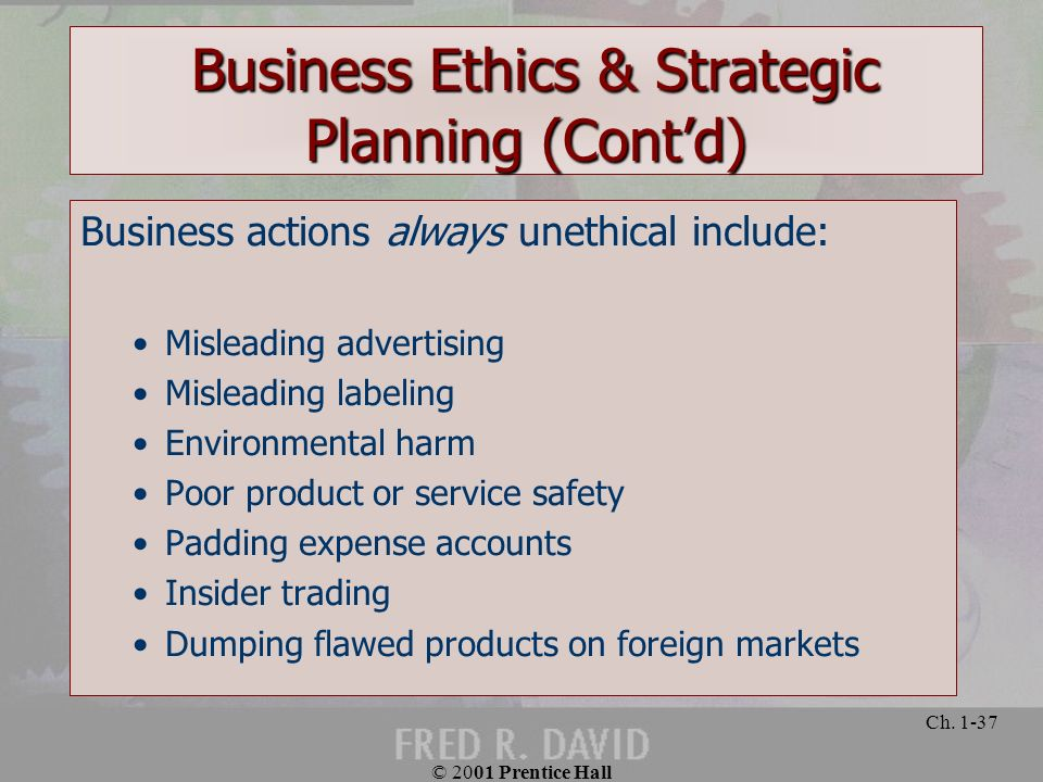 © 2001 Prentice Hall Ch. 1-37 Business actions always unethical include: Misleading advertising Misleading labeling Environmental harm Poor product or