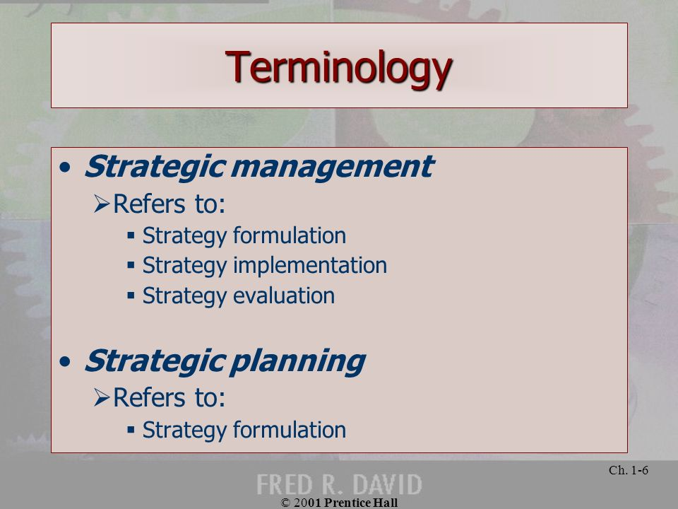 © 2001 Prentice Hall Ch. 1-6 Terminology Strategic management Refers to: Strategy formulation Strategy implementation Strategy evaluation Strategic pl