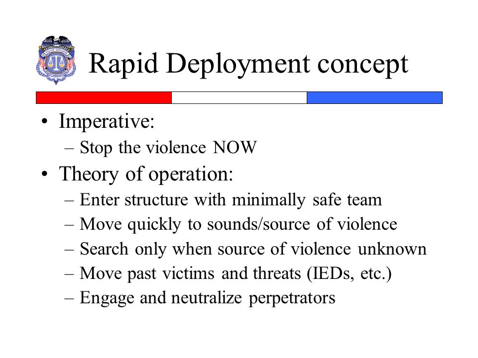 Rapid Deployment concept Imperative: –Stop the violence NOW Theory of operation: –Enter structure with minimally safe team –Move quickly to sounds/sou