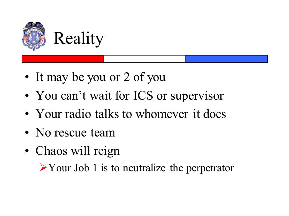 Reality It may be you or 2 of you You cant wait for ICS or supervisor Your radio talks to whomever it does No rescue team Chaos will reign Your Job 1