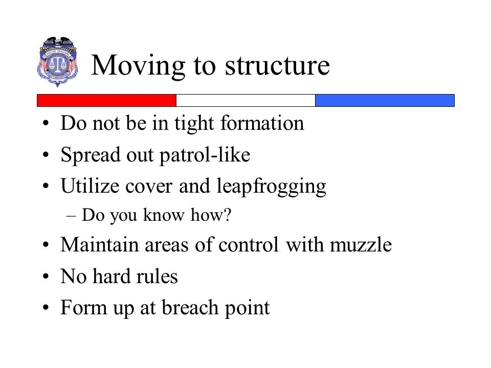 Moving to structure Do not be in tight formation Spread out patrol-like Utilize cover and leapfrogging –Do you know how? Maintain areas of control wit