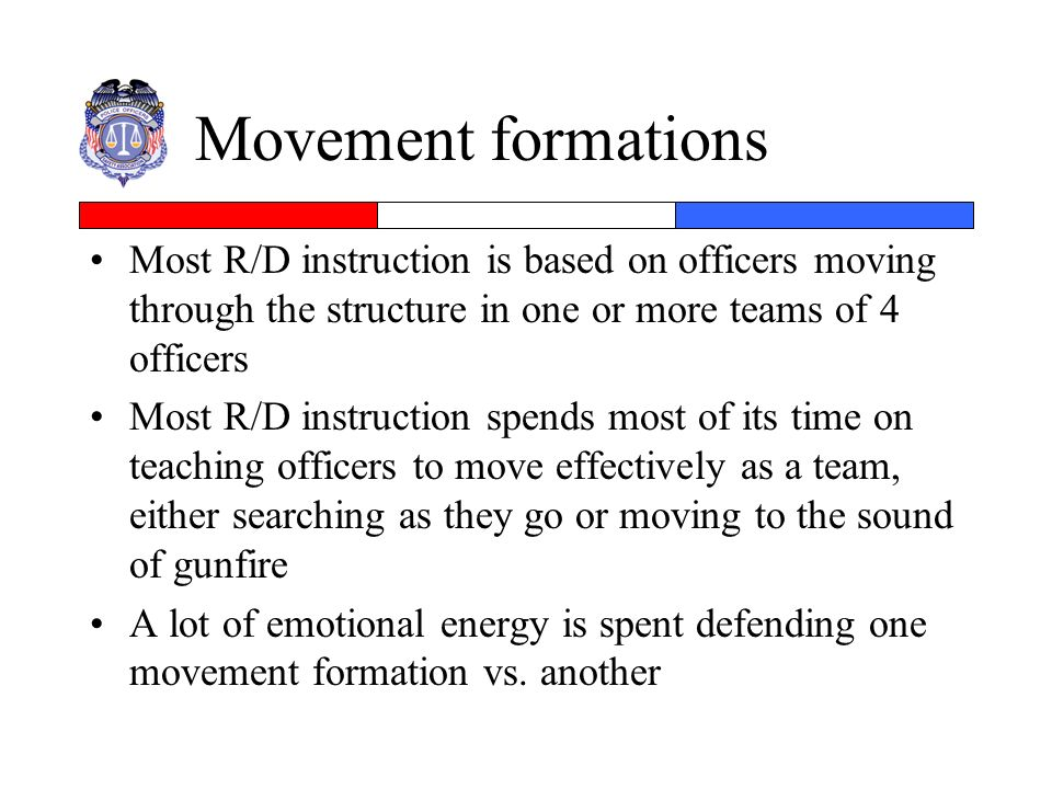 Movement formations Most R/D instruction is based on officers moving through the structure in one or more teams of 4 officers Most R/D instruction spe