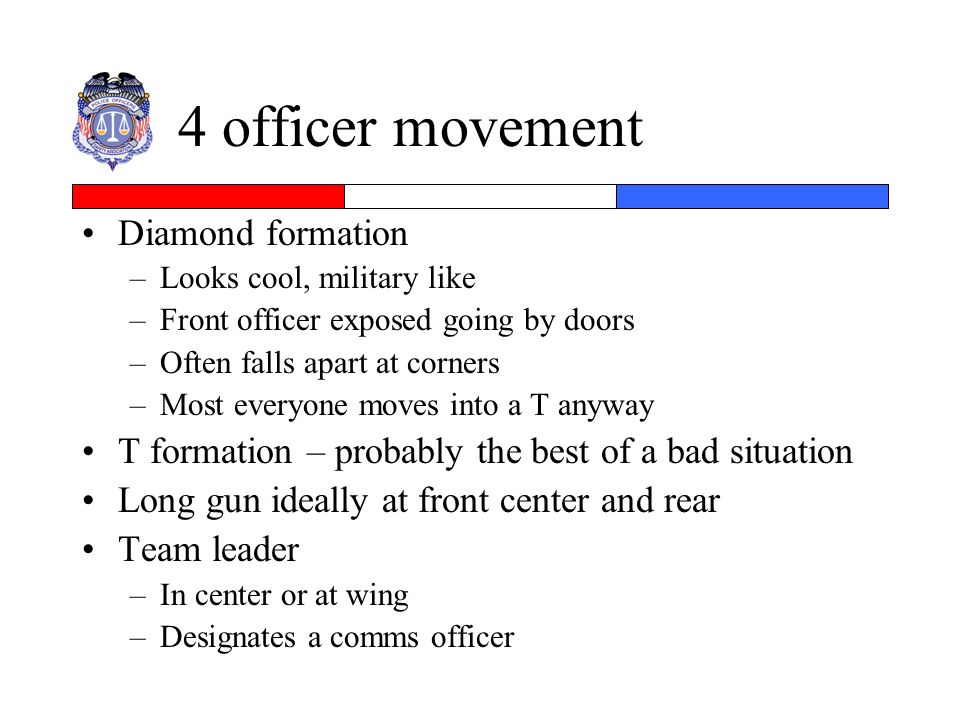 4 officer movement Diamond formation –Looks cool, military like –Front officer exposed going by doors –Often falls apart at corners –Most everyone mov