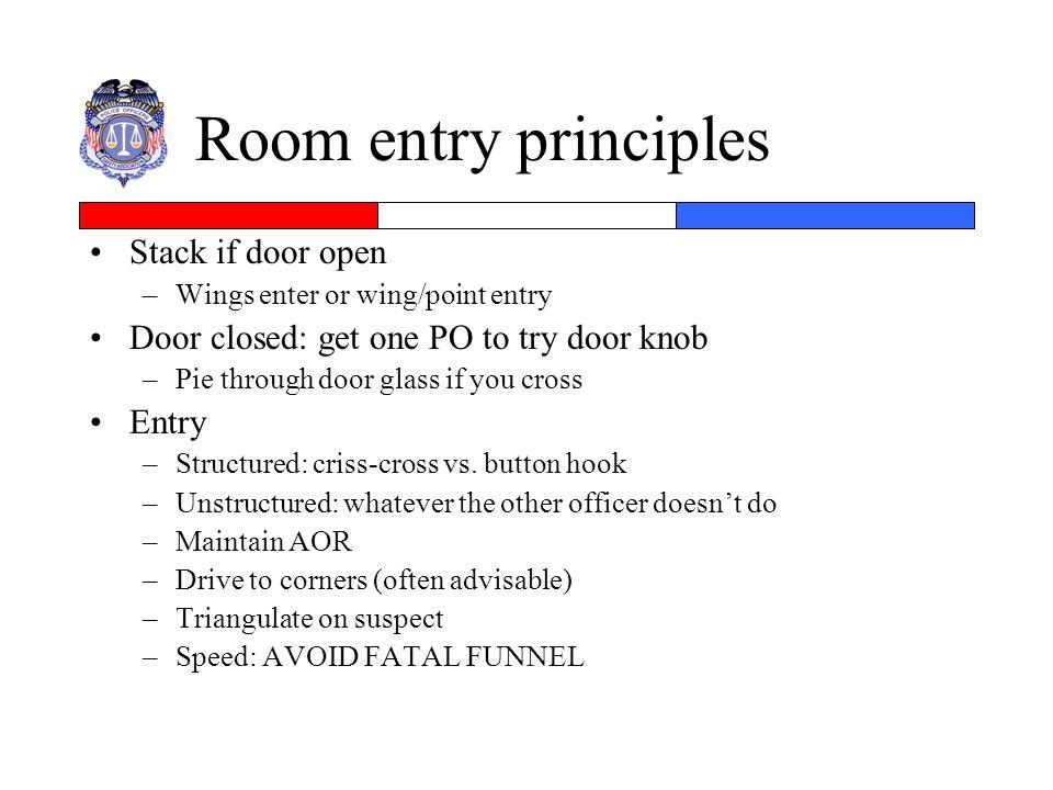 Room entry principles Stack if door open –Wings enter or wing/point entry Door closed: get one PO to try door knob –Pie through door glass if you cros