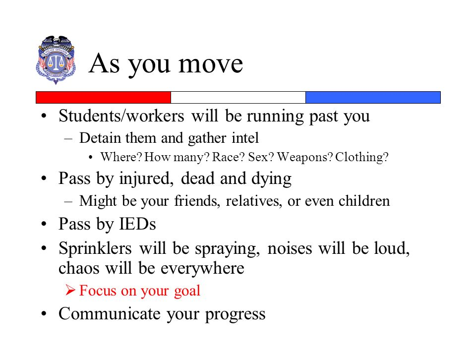As you move Students/workers will be running past you –Detain them and gather intel Where? How many? Race? Sex? Weapons? Clothing? Pass by injured, de