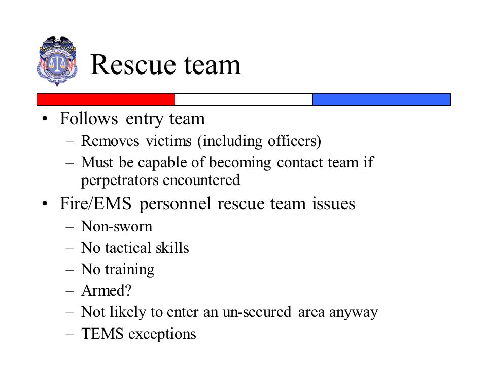 Rescue team Follows entry team –Removes victims (including officers) –Must be capable of becoming contact team if perpetrators encountered Fire/EMS pe