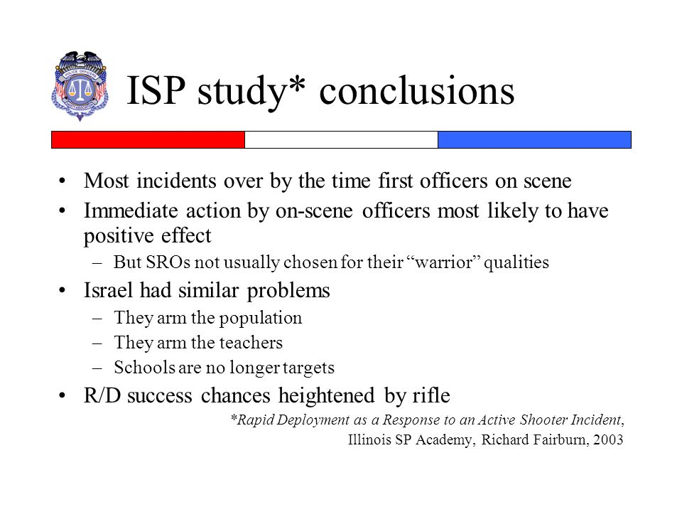 ISP study* conclusions Most incidents over by the time first officers on scene Immediate action by on-scene officers most likely to have positive effe