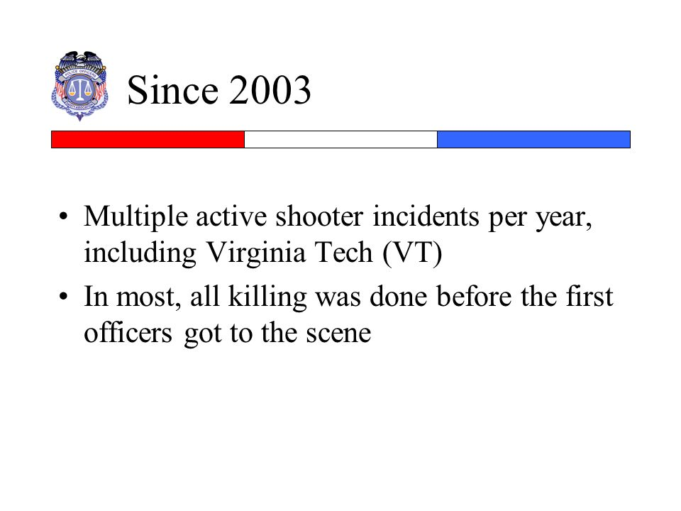 Since 2003 Multiple active shooter incidents per year, including Virginia Tech (VT) In most, all killing was done before the first officers got to the