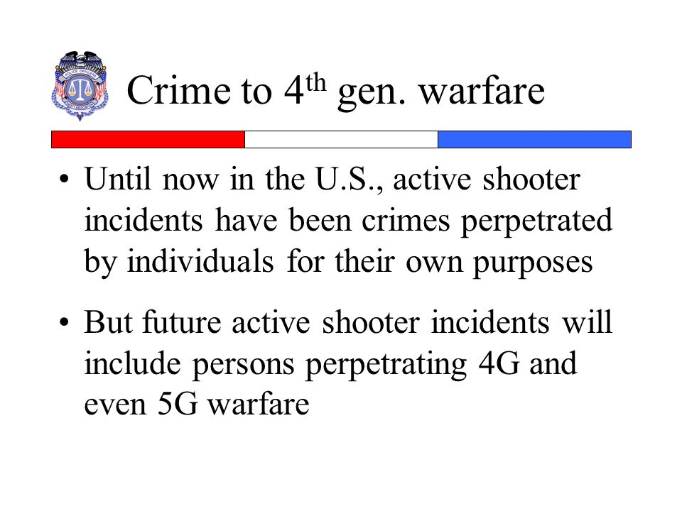 Crime to 4 th gen. warfare Until now in the U.S., active shooter incidents have been crimes perpetrated by individuals for their own purposes But futu
