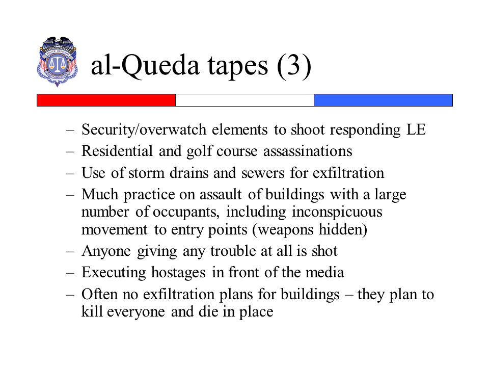 al-Queda tapes (3) –Security/overwatch elements to shoot responding LE –Residential and golf course assassinations –Use of storm drains and sewers for