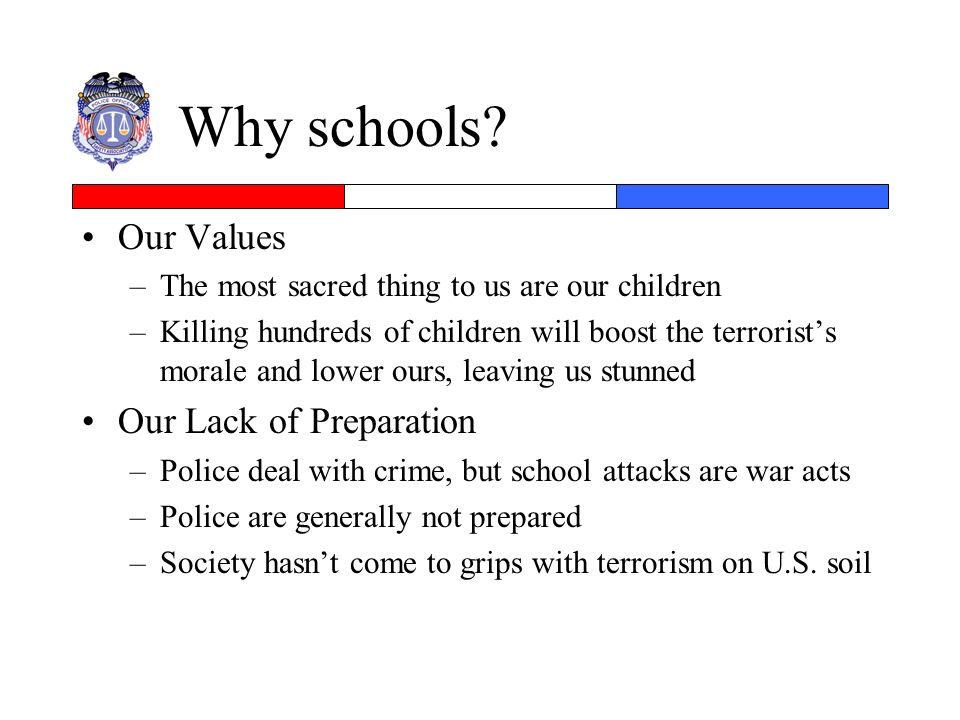 Why schools? Our Values –The most sacred thing to us are our children –Killing hundreds of children will boost the terrorists morale and lower ours, l