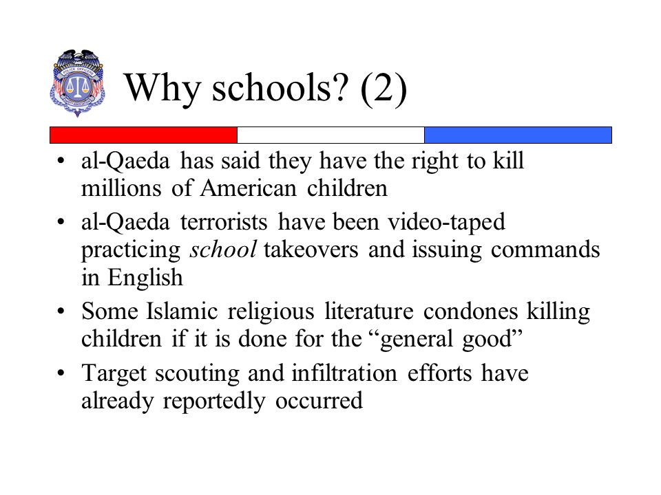 Why schools? (2) al-Qaeda has said they have the right to kill millions of American children al-Qaeda terrorists have been video-taped practicing scho