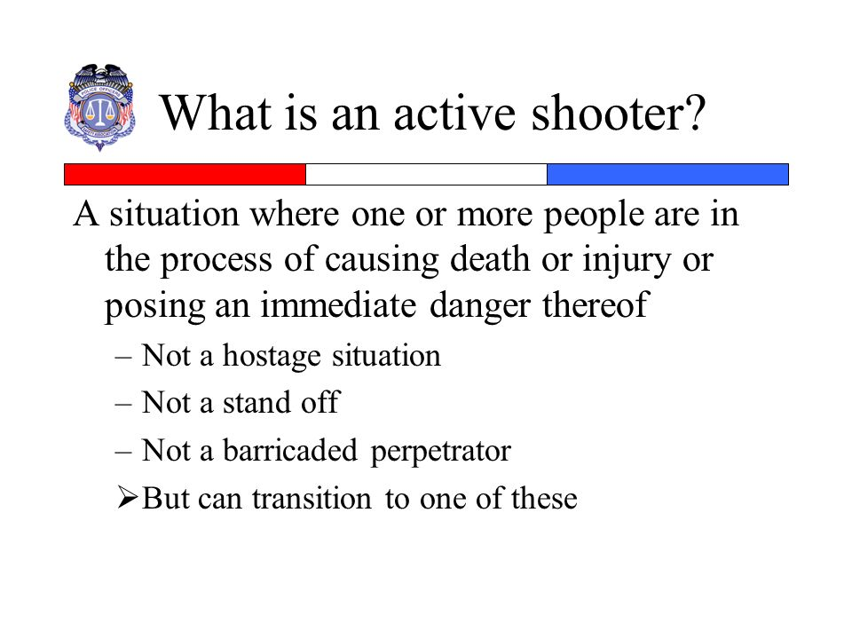What is an active shooter? A situation where one or more people are in the process of causing death or injury or posing an immediate danger thereof –N