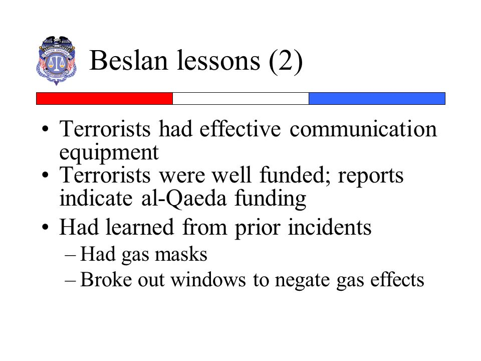 Beslan lessons (2) Terrorists had effective communication equipment Terrorists were well funded; reports indicate al-Qaeda funding Had learned from pr