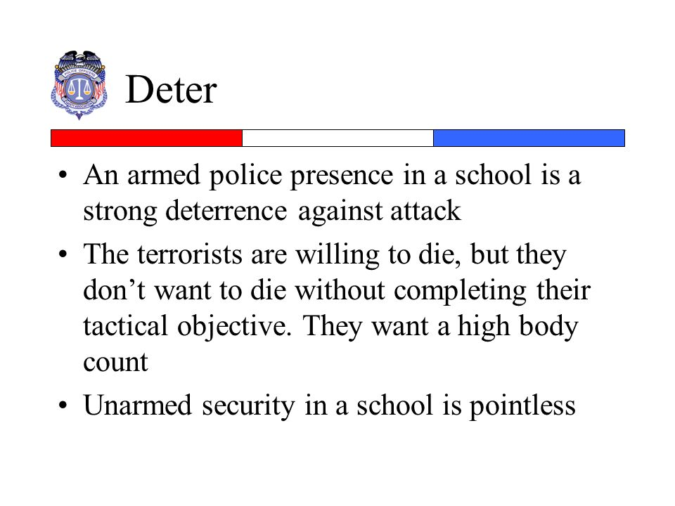 Deter An armed police presence in a school is a strong deterrence against attack The terrorists are willing to die, but they dont want to die without