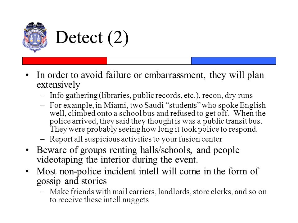 Detect (2) In order to avoid failure or embarrassment, they will plan extensively –Info gathering (libraries, public records, etc.), recon, dry runs –