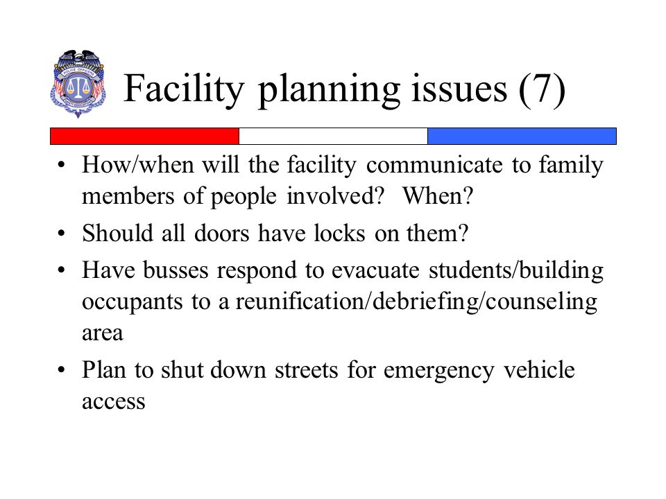 Facility planning issues (7) How/when will the facility communicate to family members of people involved? When? Should all doors have locks on them? H