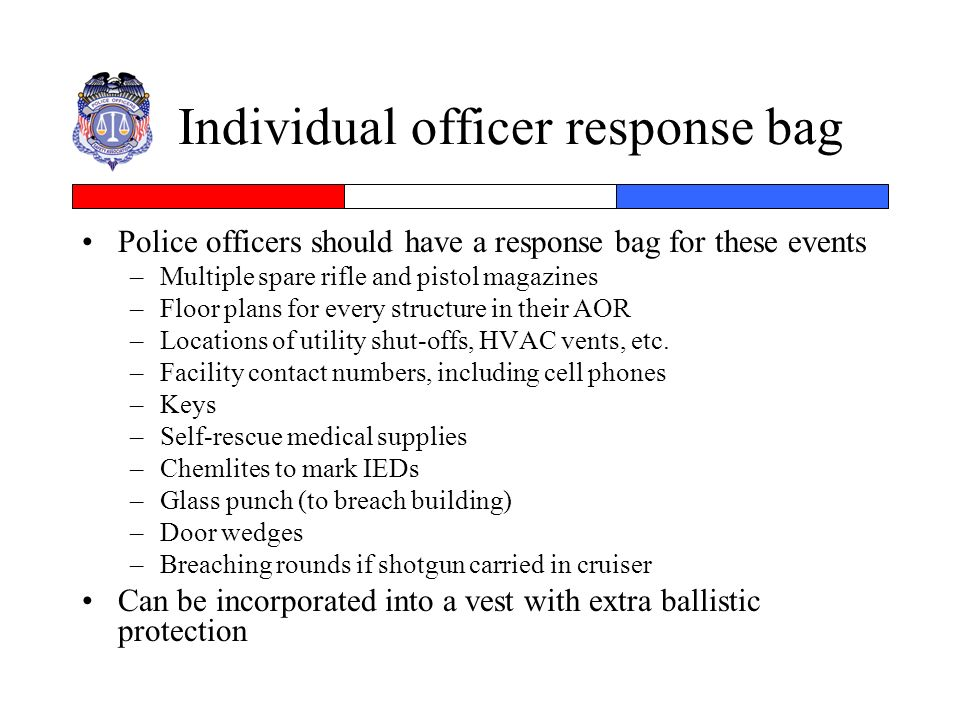 Individual officer response bag Police officers should have a response bag for these events –Multiple spare rifle and pistol magazines –Floor plans fo