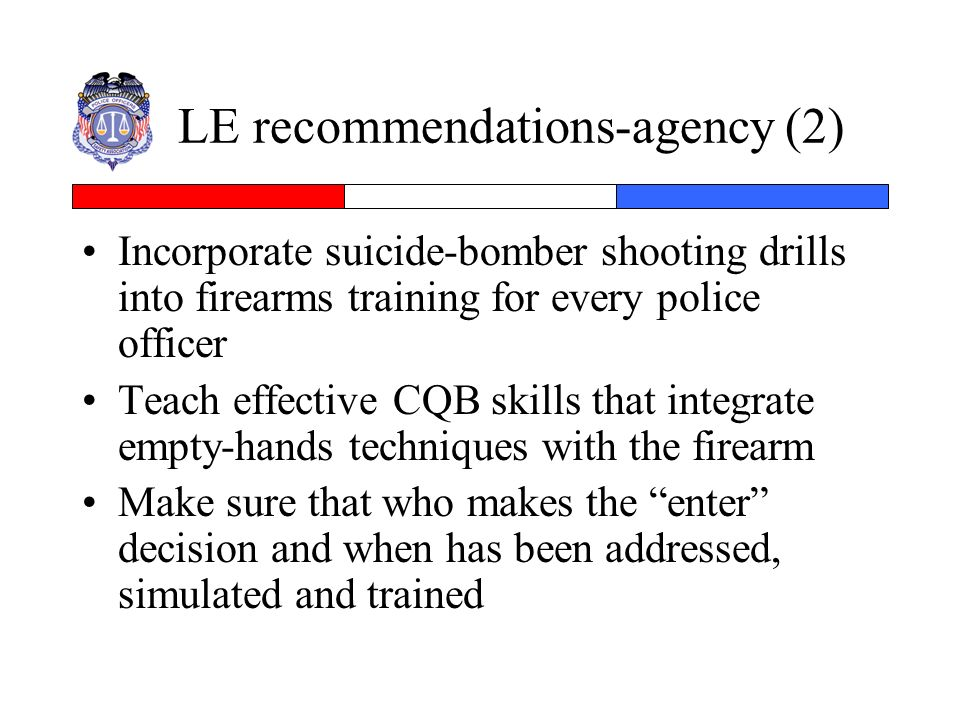 LE recommendations-agency (2) Incorporate suicide-bomber shooting drills into firearms training for every police officer Teach effective CQB skills th