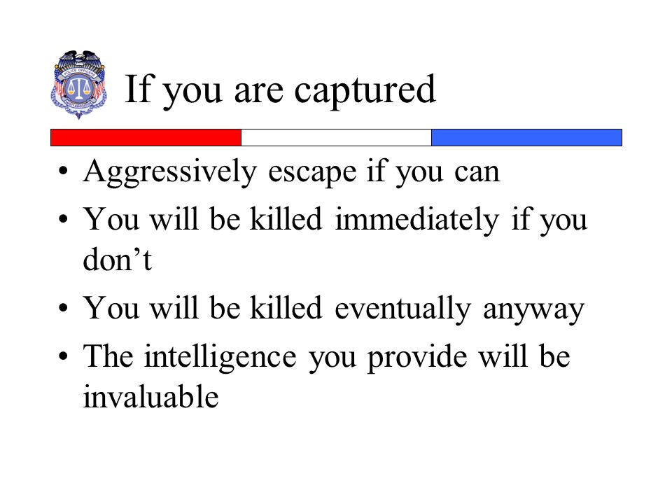 If you are captured Aggressively escape if you can You will be killed immediately if you dont You will be killed eventually anyway The intelligence yo