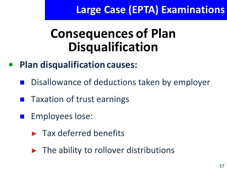 17 Large Case (EPTA) Examinations Consequences of Plan Disqualification Plan disqualification causes: Disallowance of deductions taken by employer Tax