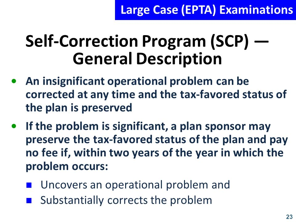 23 Self-Correction Program (SCP) General Description An insignificant operational problem can be corrected at any time and the tax-favored status of t
