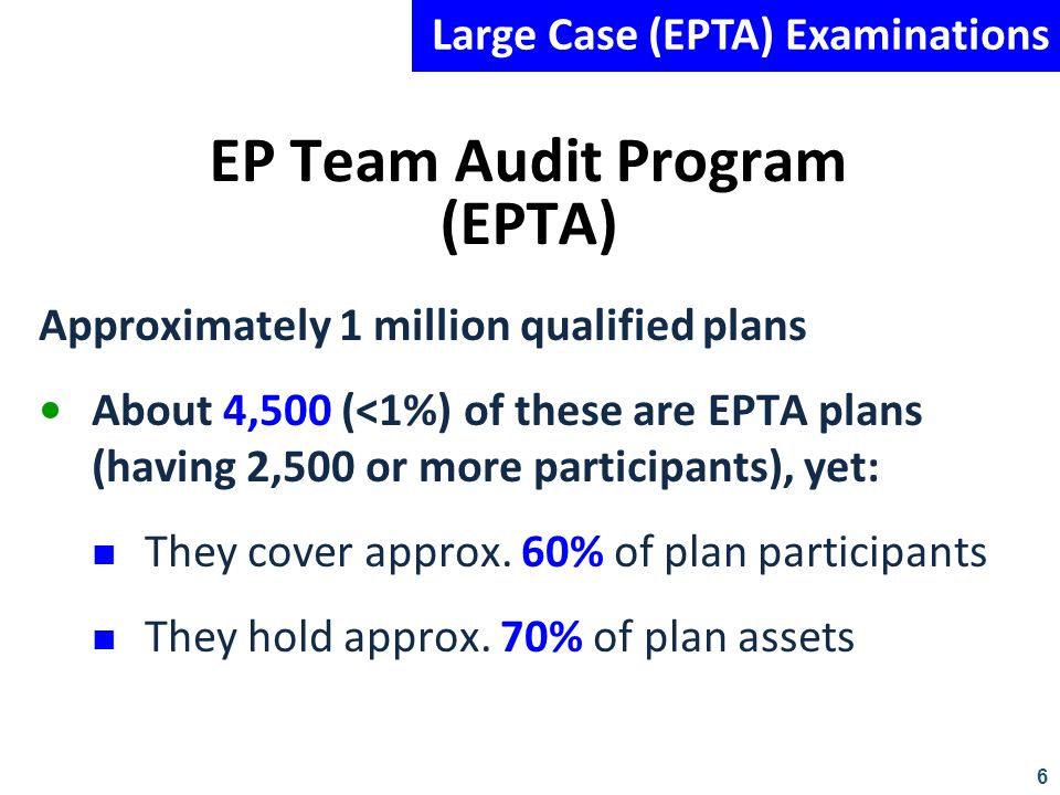 6 EP Team Audit Program (EPTA) Approximately 1 million qualified plans About 4,500 (<1%) of these are EPTA plans (having 2,500 or more participants),