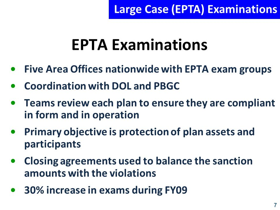 7 EPTA Examinations Five Area Offices nationwide with EPTA exam groups Coordination with DOL and PBGC Teams review each plan to ensure they are compli