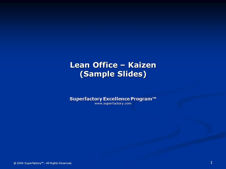 1 © 2004 Superfactory. All Rights Reserved. Lean Office – Kaizen (Sample Slides) Superfactory Excellence Program www.superfactory.com