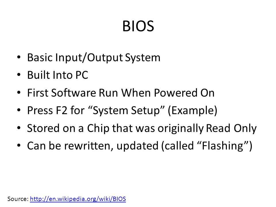 BIOS Basic Input/Output System Built Into PC First Software Run When Powered On Press F2 for System Setup (Example) Stored on a Chip that was originally Read Only Can be rewritten, updated (called Flashing) Source: http://en.wikipedia.org/wiki/BIOShttp://en.wikipedia.org/wiki/BIOS
