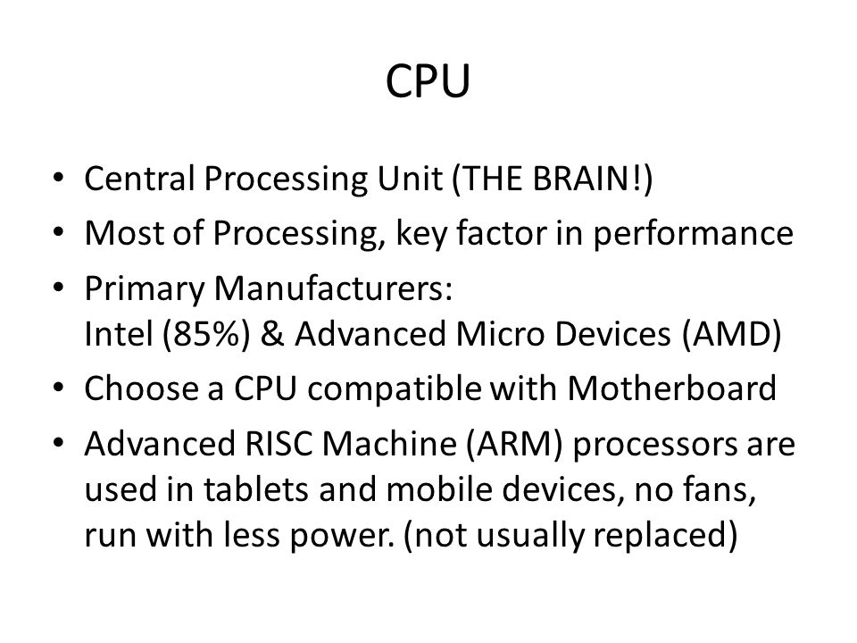 CPU Central Processing Unit (THE BRAIN!) Most of Processing, key factor in performance Primary Manufacturers: Intel (85%) & Advanced Micro Devices (AMD) Choose a CPU compatible with Motherboard Advanced RISC Machine (ARM) processors are used in tablets and mobile devices, no fans, run with less power.