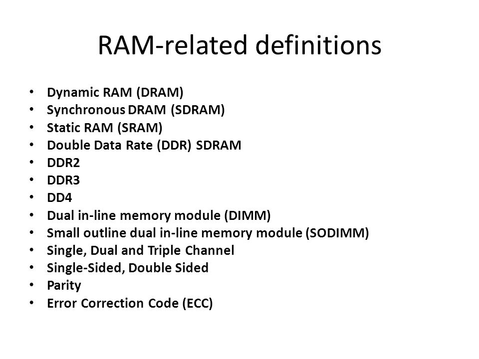 RAM-related definitions Dynamic RAM (DRAM) Synchronous DRAM (SDRAM) Static RAM (SRAM) Double Data Rate (DDR) SDRAM DDR2 DDR3 DD4 Dual in-line memory module (DIMM) Small outline dual in-line memory module (SODIMM) Single, Dual and Triple Channel Single-Sided, Double Sided Parity Error Correction Code (ECC)