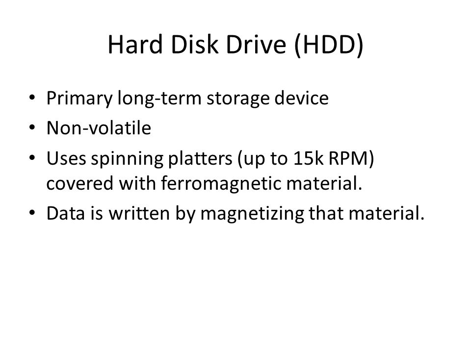Hard Disk Drive (HDD) Primary long-term storage device Non-volatile Uses spinning platters (up to 15k RPM) covered with ferromagnetic material.