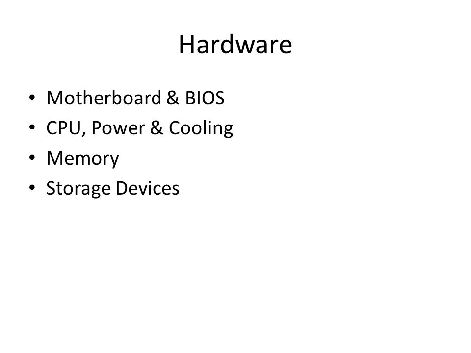 Hardware Motherboard & BIOS CPU, Power & Cooling Memory Storage Devices