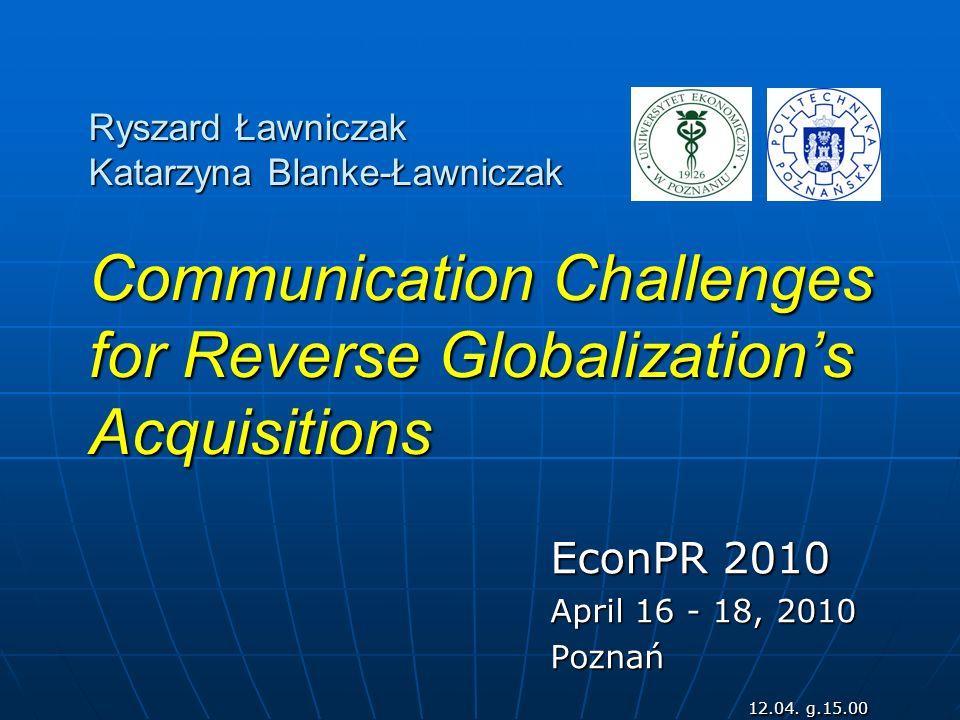 Ryszard Ławniczak Katarzyna Blanke-Ławniczak Communication Challenges for Reverse Globalizations Acquisitions EconPR 2010 April 16 - 18, 2010 Poznań 1