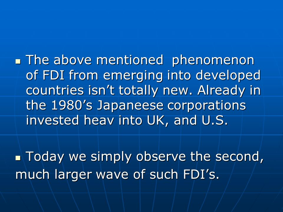 The above mentioned phenomenon of FDI from emerging into developed countries isnt totally new. Already in the 1980s Japaneese corporations invested he