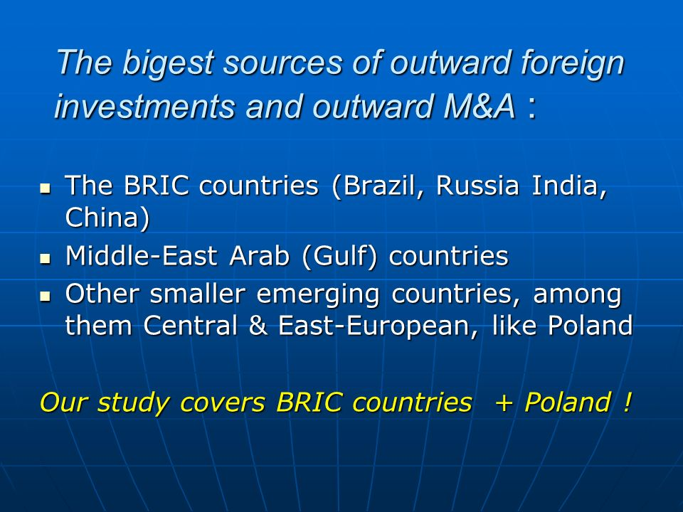 The bigest sources of outward foreign investments and outward M&A : The BRIC countries (Brazil, Russia India, China) The BRIC countries (Brazil, Russi