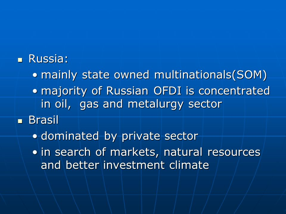 Russia: Russia: mainly state owned multinationals(SOM)mainly state owned multinationals(SOM) majority of Russian OFDI is concentrated in oil, gas and