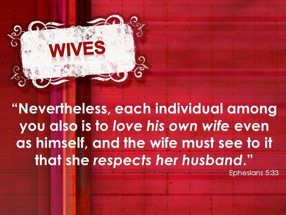 Nevertheless, each individual among you also is to love his own wife even as himself, and the wife must see to it that she respects her husband. Ephes