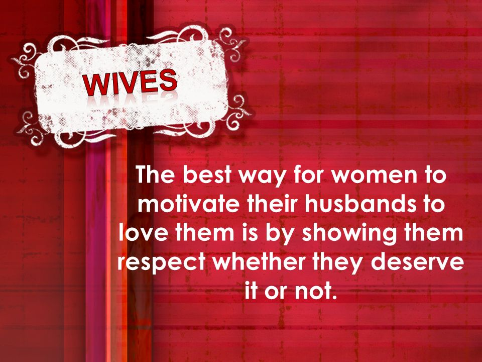 The best way for women to motivate their husbands to love them is by showing them respect whether they deserve it or not.