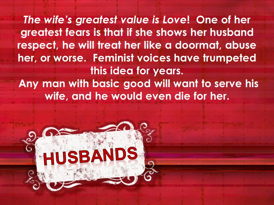 The wifes greatest value is Love ! One of her greatest fears is that if she shows her husband respect, he will treat her like a doormat, abuse her, or