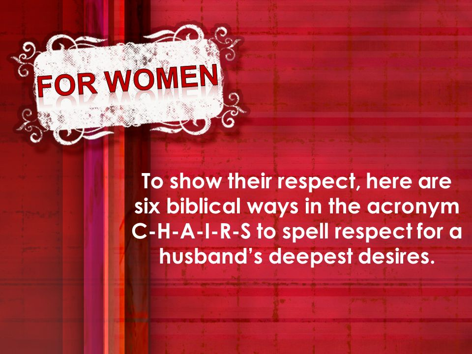 To show their respect, here are six biblical ways in the acronym C-H-A-I-R-S to spell respect for a husbands deepest desires.