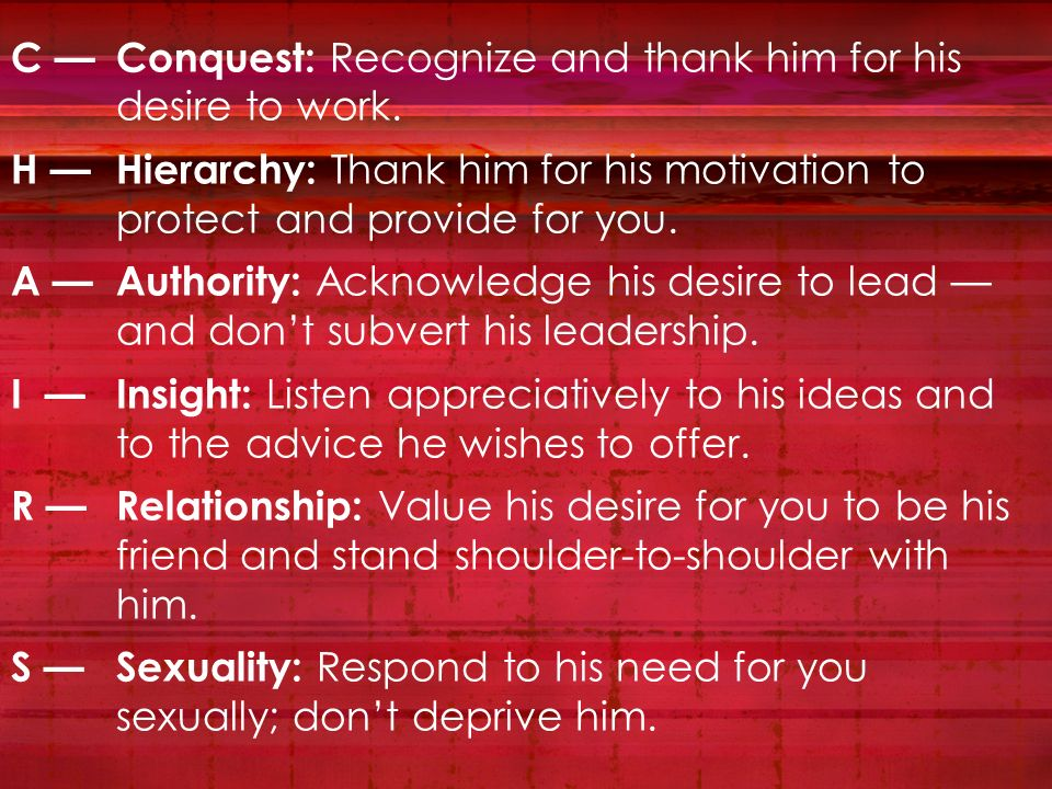 C Conquest: Recognize and thank him for his desire to work. H Hierarchy: Thank him for his motivation to protect and provide for you. A Authority: Ack