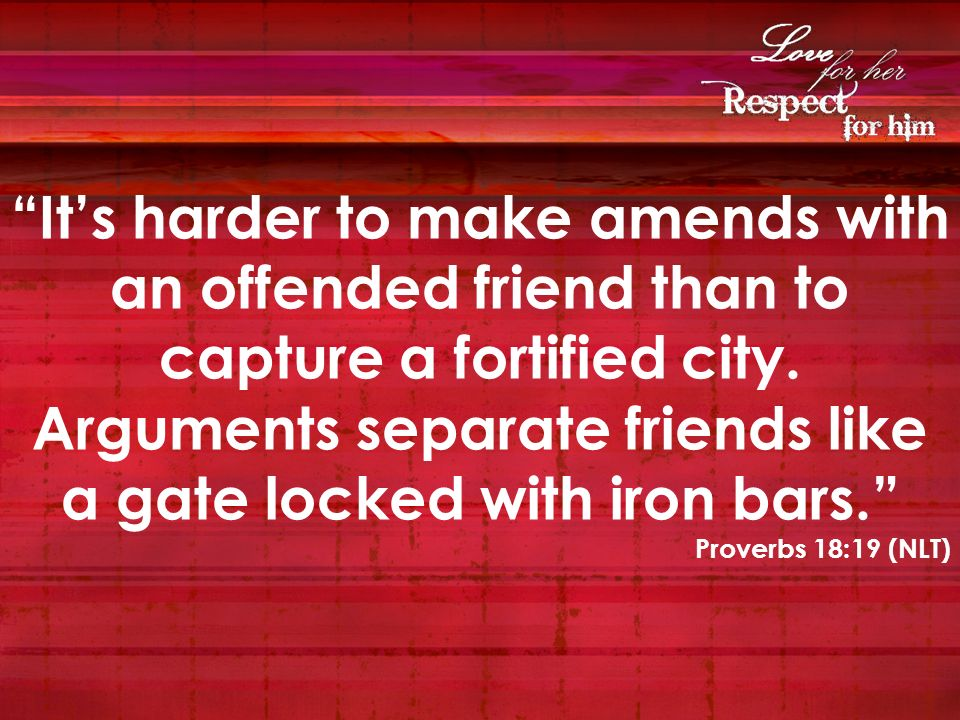Its harder to make amends with an offended friend than to capture a fortified city. Arguments separate friends like a gate locked with iron bars. Prov