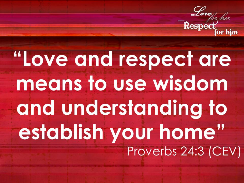 Love and respect are means to use wisdom and understanding to establish your home Proverbs 24:3 (CEV)